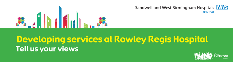 Help develop our services!  Have your say and tell us how we can improve Rowley Regis Hospital. Please click the banner for more information.