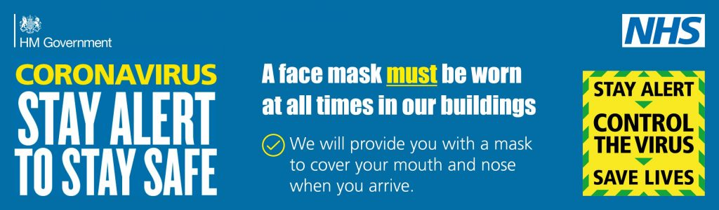 Coronavirus: Stay Alert - A face mask MUST be work at all times in our buildings.